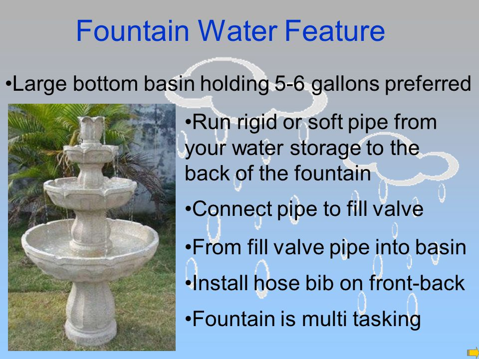 Fountain Water Feature Large bottom basin holding 5-6 gallons preferred Run rigid or soft pipe from your water storage to the back of the fountain Connect pipe to fill valve From fill valve pipe into basin Install hose bib on front-back Fountain is multi tasking
