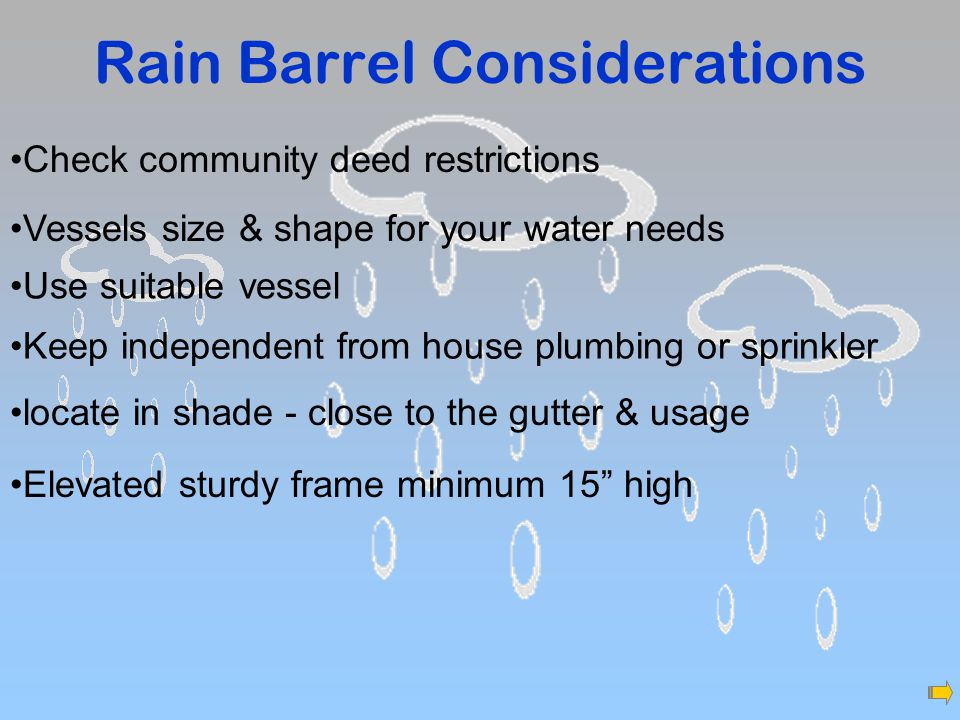 Rain Barrel Considerations Check community deed restrictions Keep independent from house plumbing or sprinkler Vessels size & shape for your water needs Elevated sturdy frame minimum 15 high locate in shade - close to the gutter & usage Use suitable vessel