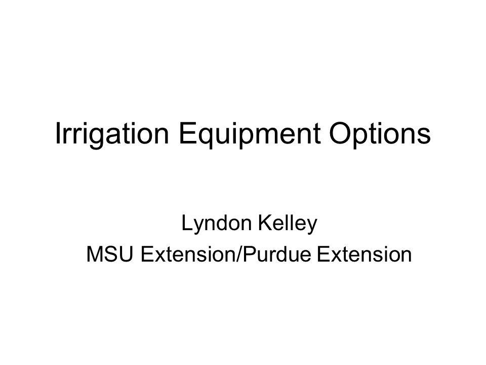 Irrigation Equipment Options Lyndon Kelley MSU Extension/Purdue Extension