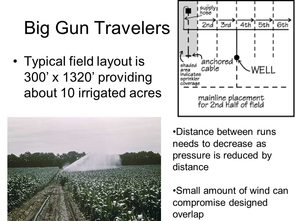 Big Gun Travelers Typical field layout is 300' x 1320' providing about 10 irrigated acres Distance between runs needs to decrease as pressure is reduced by distance Small amount of wind can compromise designed overlap