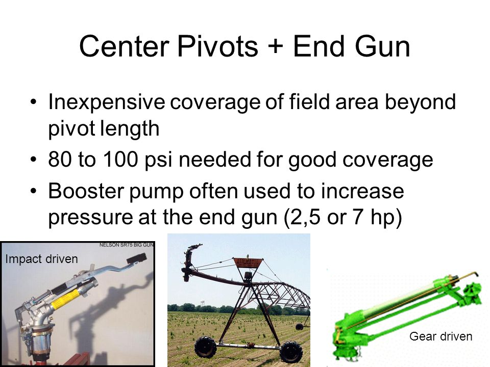 Center Pivots + End Gun Inexpensive coverage of field area beyond pivot length 80 to 100 psi needed for good coverage Booster pump often used to increase pressure at the end gun (2,5 or 7 hp) Impact driven Gear driven
