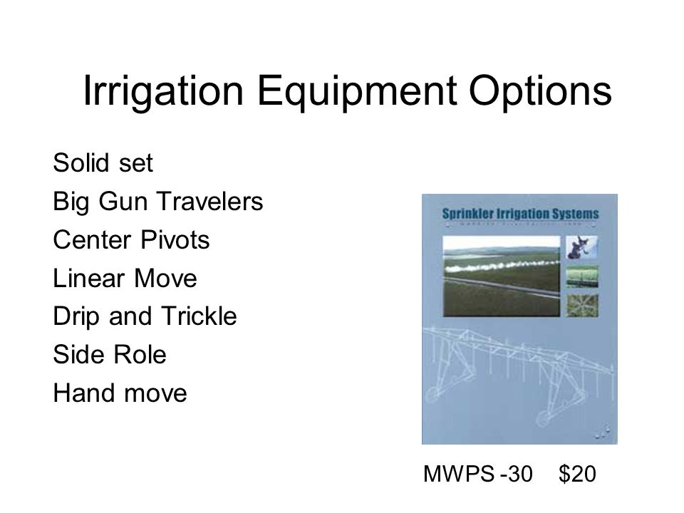 Irrigation Equipment Options Solid set Big Gun Travelers Center Pivots Linear Move Drip and Trickle Side Role Hand move MWPS -30 $20