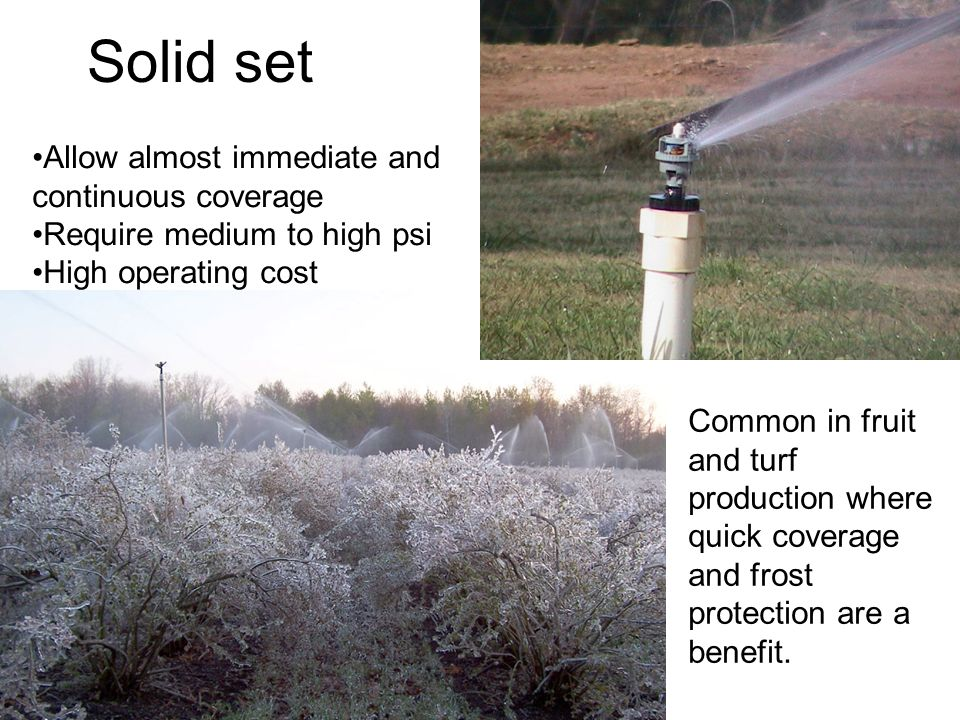 Solid set Allow almost immediate and continuous coverage Require medium to high psi High operating cost Common in fruit and turf production where quick coverage and frost protection are a benefit.