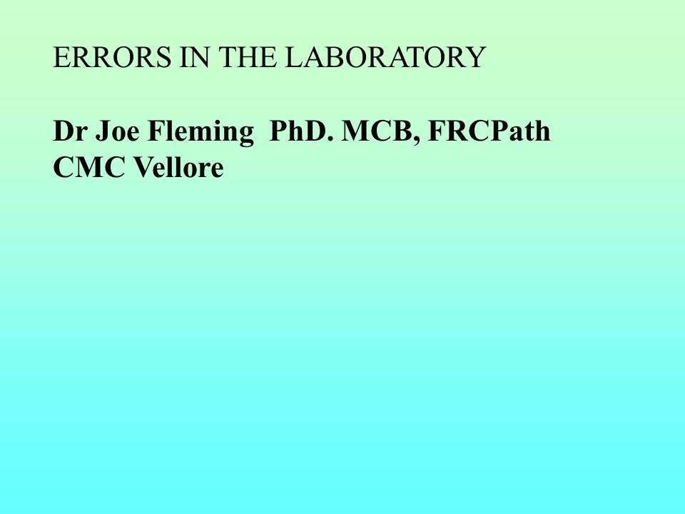 ERRORS IN THE LABORATORY Dr Joe Fleming PhD. MCB, FRCPath CMC Vellore