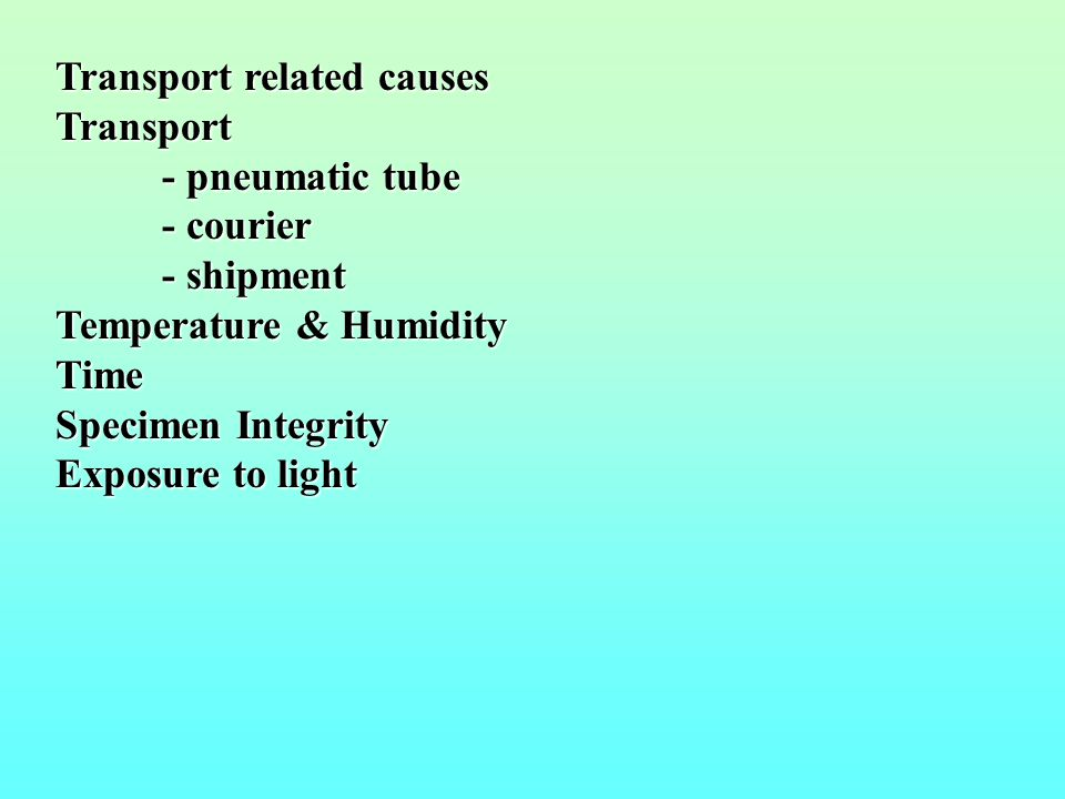 Transport related causes Transport - pneumatic tube - courier - shipment Temperature & Humidity Time Specimen Integrity Exposure to light