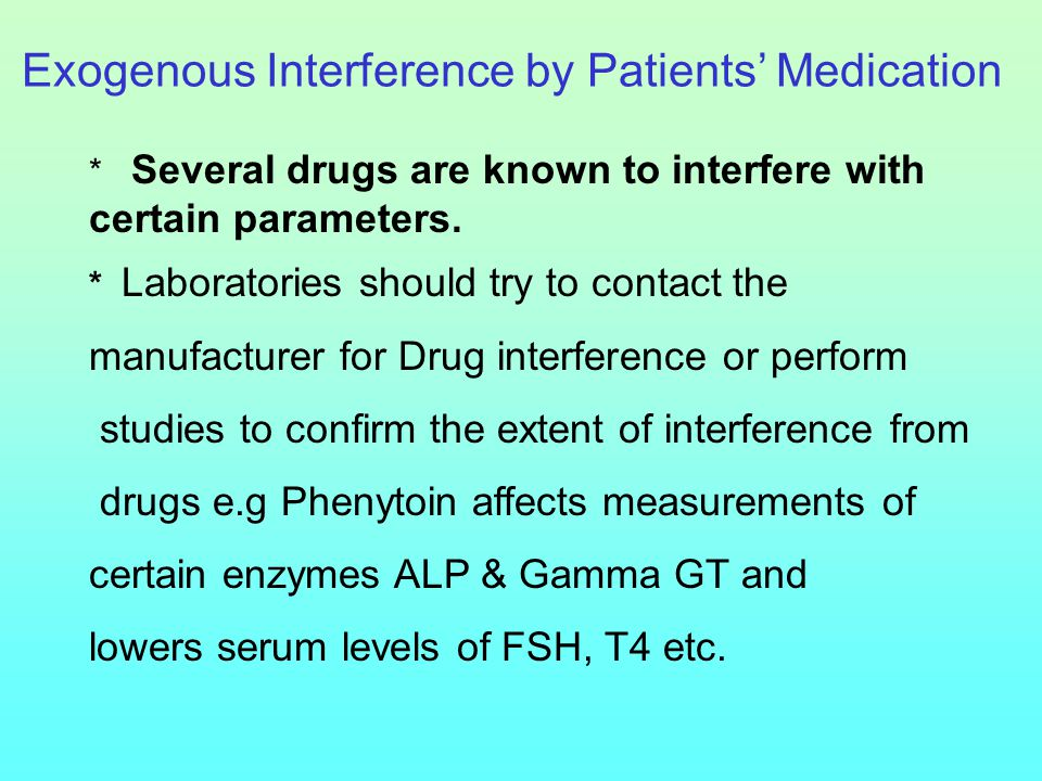 Exogenous Interference by Patients' Medication * Several drugs are known to interfere with certain parameters. * Laboratories should try to contact th