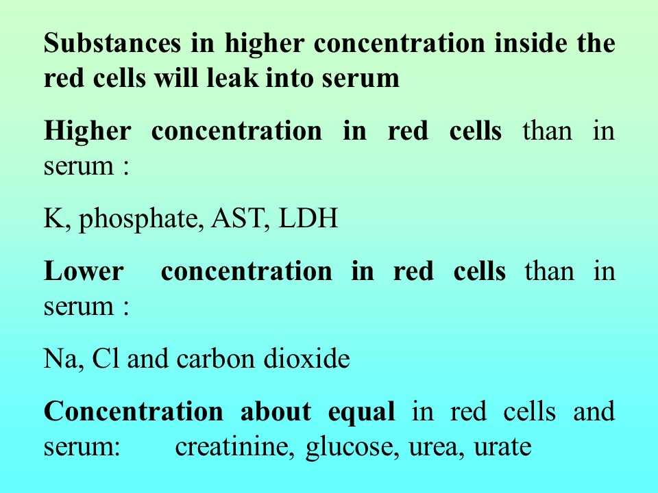 Substances in higher concentration inside the red cells will leak into serum Higher concentration in red cells than in serum : K, phosphate, AST, LDH