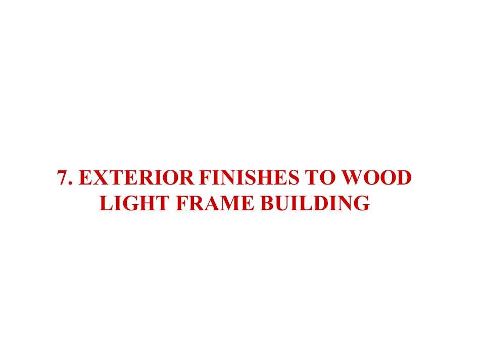 7. EXTERIOR FINISHES TO WOOD LIGHT FRAME BUILDING