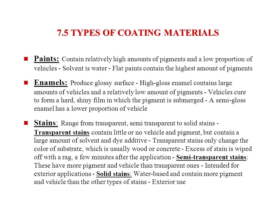 7.5 TYPES OF COATING MATERIALS Paints: Contain relatively high amounts of pigments and a low proportion of vehicles - Solvent is water - Flat paints c