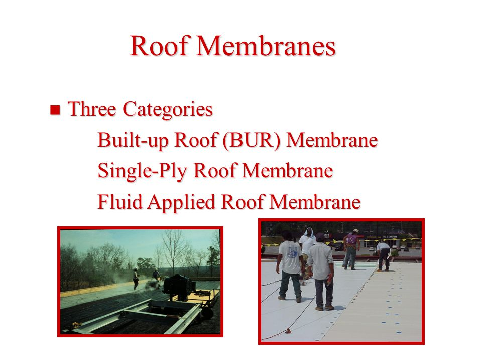 Roof Membranes Three Categories Three Categories Built-up Roof (BUR) Membrane Single-Ply Roof Membrane Fluid Applied Roof Membrane
