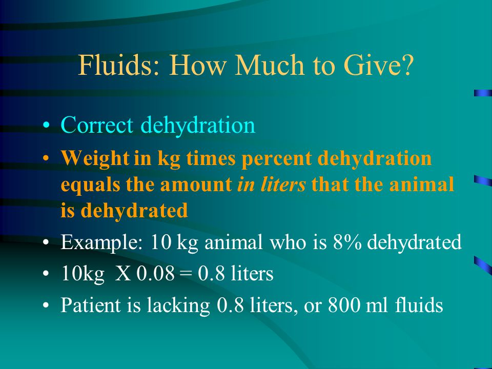 Fluids: How Much to Give? Correct dehydration Weight in kg times percent dehydration equals the amount in liters that the animal is dehydrated Example