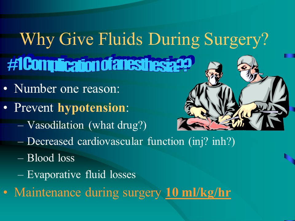 Why Give Fluids During Surgery? Number one reason: Prevent hypotension: –Vasodilation (what drug?) –Decreased cardiovascular function (inj? inh?) –Blo