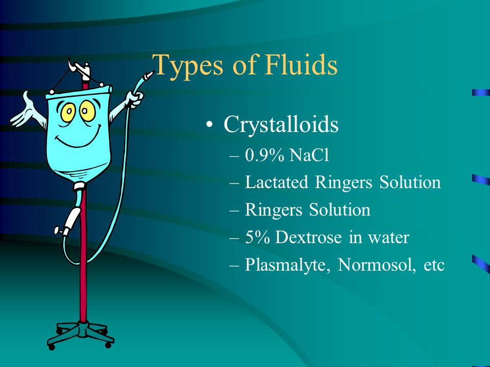 Types of Fluids Crystalloids –0.9% NaCl –Lactated Ringers Solution –Ringers Solution –5% Dextrose in water –Plasmalyte, Normosol, etc