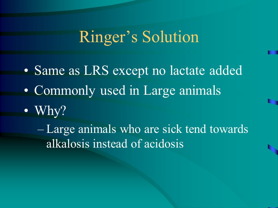 Ringer's Solution Same as LRS except no lactate added Commonly used in Large animals Why? –Large animals who are sick tend towards alkalosis instead o