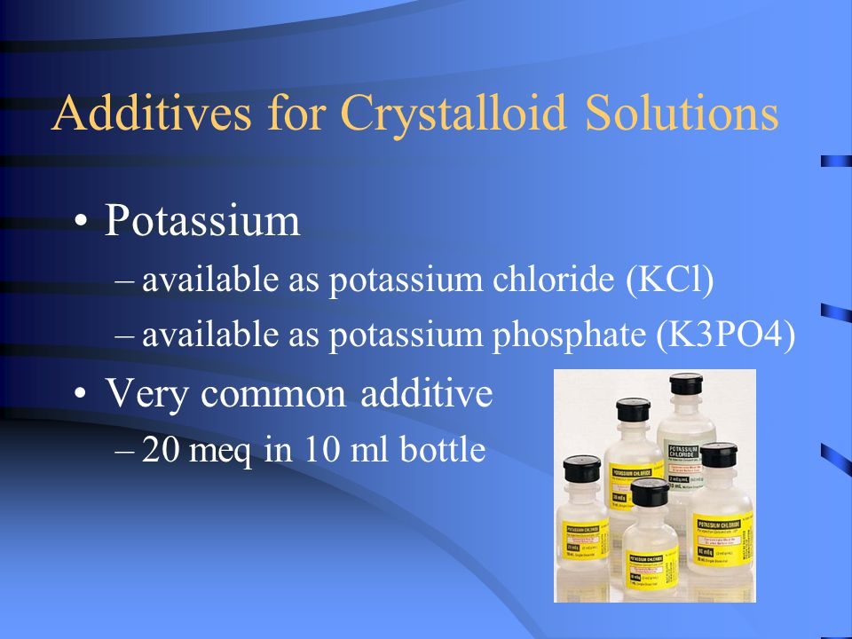 Additives for Crystalloid Solutions Potassium –available as potassium chloride (KCl) –available as potassium phosphate (K3PO4) Very common additive –2