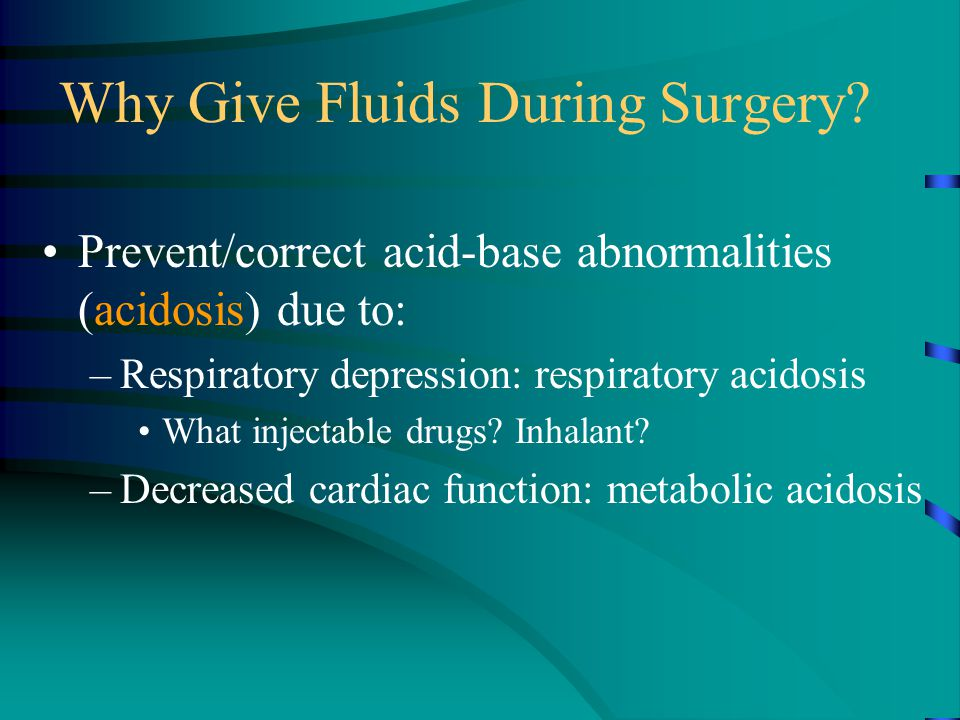 Why Give Fluids During Surgery? Prevent/correct acid-base abnormalities (acidosis) due to: –Respiratory depression: respiratory acidosis What injectab