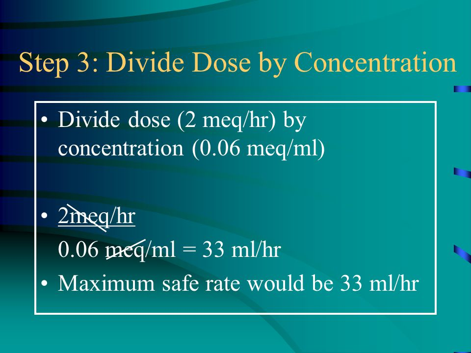 Step 3: Divide Dose by Concentration Divide dose (2 meq/hr) by concentration (0.06 meq/ml) 2meq/hr 0.06 meq/ml = 33 ml/hr Maximum safe rate would be 3