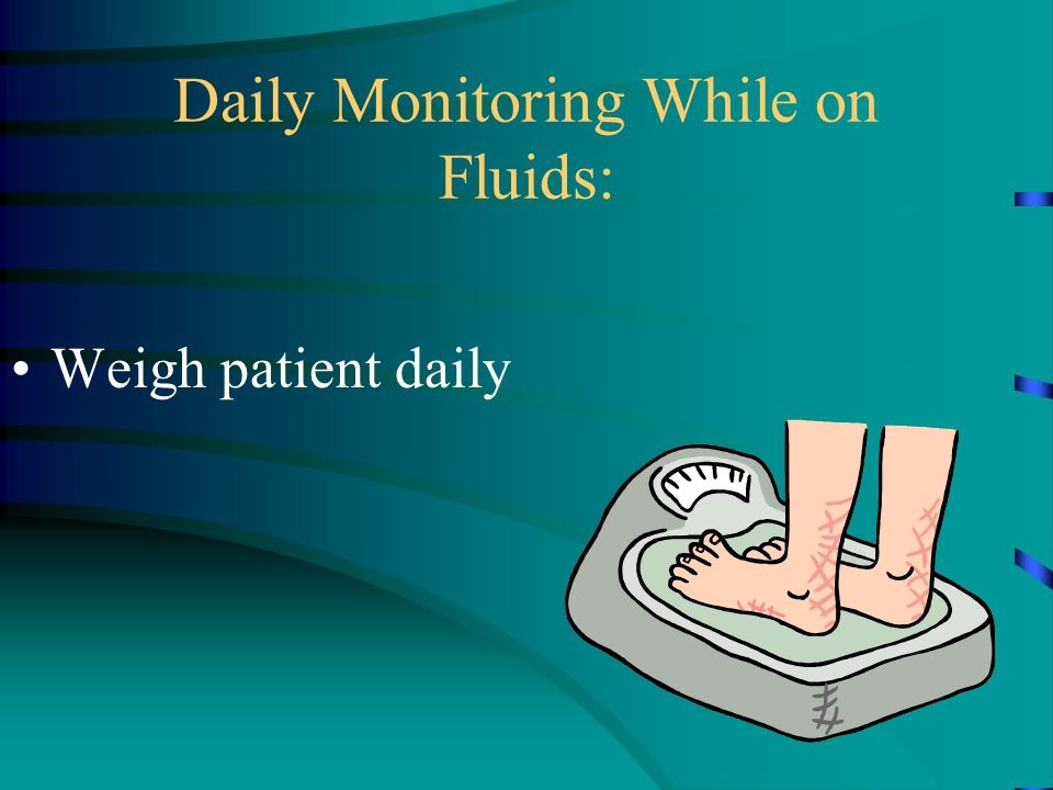 Daily Monitoring While on Fluids: Weigh patient daily