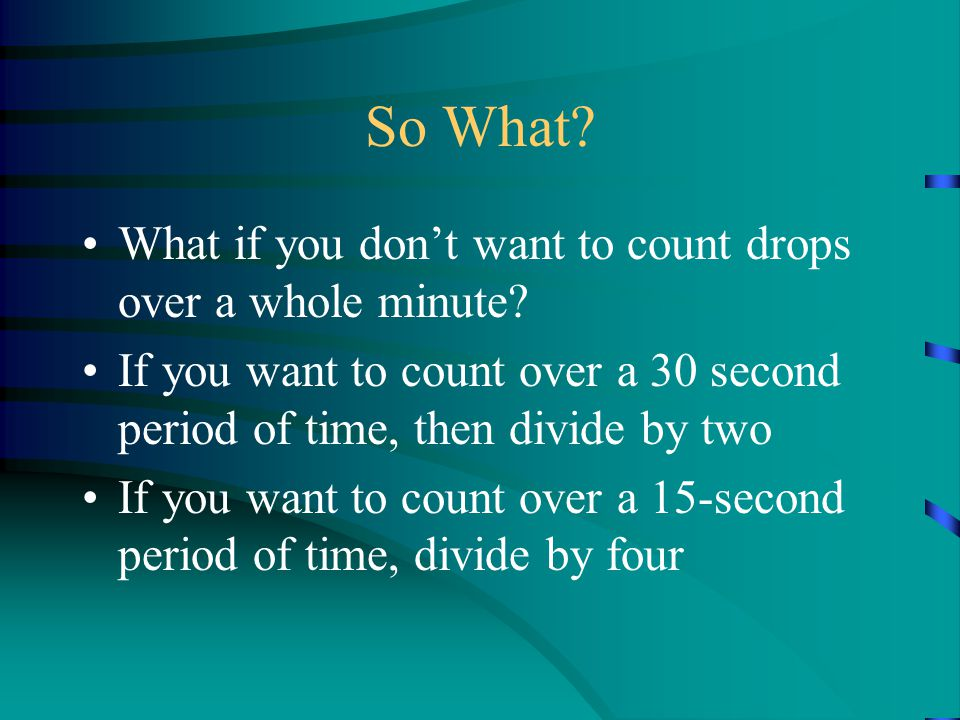 So What? What if you don't want to count drops over a whole minute? If you want to count over a 30 second period of time, then divide by two If you wa