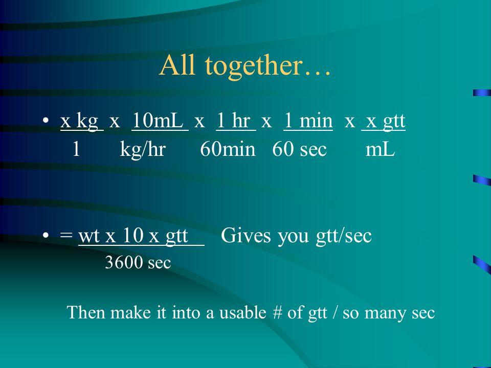 All together… x kg x 10mL x 1 hr x 1 min x x gtt 1 kg/hr 60min 60 sec mL = wt x 10 x gtt Gives you gtt/sec 3600 sec Then make it into a usable # of gtt / so many sec