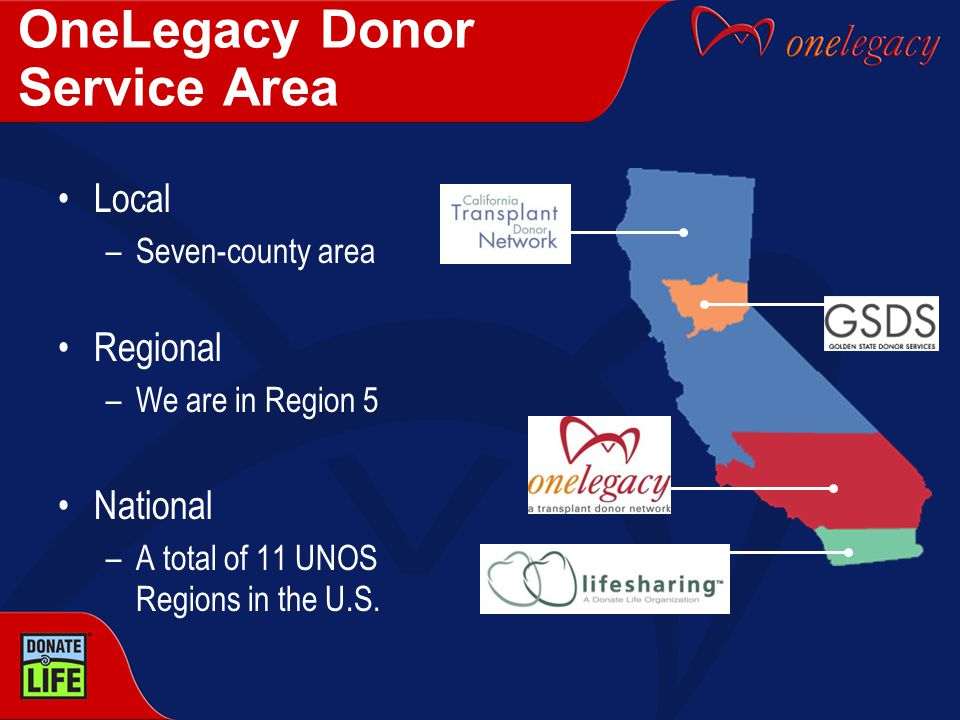 OneLegacy Donor Service Area Local –Seven-county area Regional –We are in Region 5 National –A total of 11 UNOS Regions in the U.S.
