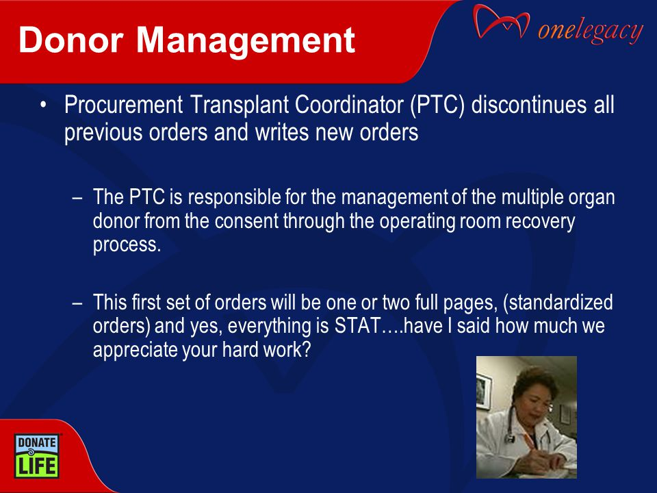 Donor Management Procurement Transplant Coordinator (PTC) discontinues all previous orders and writes new orders –The PTC is responsible for the management of the multiple organ donor from the consent through the operating room recovery process.