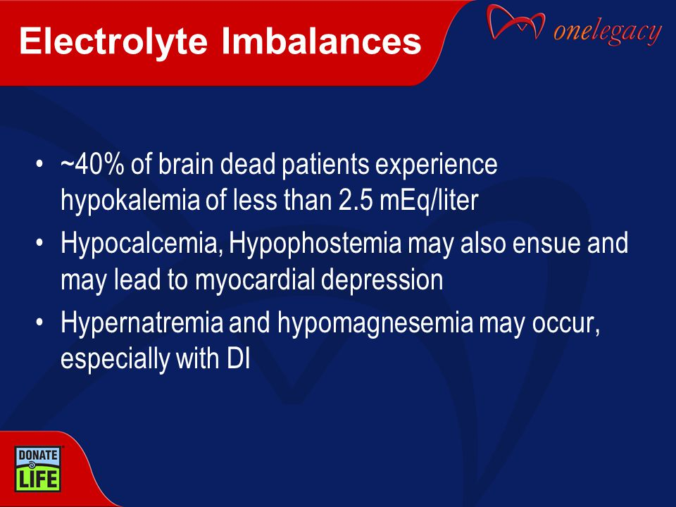 Electrolyte Imbalances ~40% of brain dead patients experience hypokalemia of less than 2.5 mEq/liter Hypocalcemia, Hypophostemia may also ensue and may lead to myocardial depression Hypernatremia and hypomagnesemia may occur, especially with DI