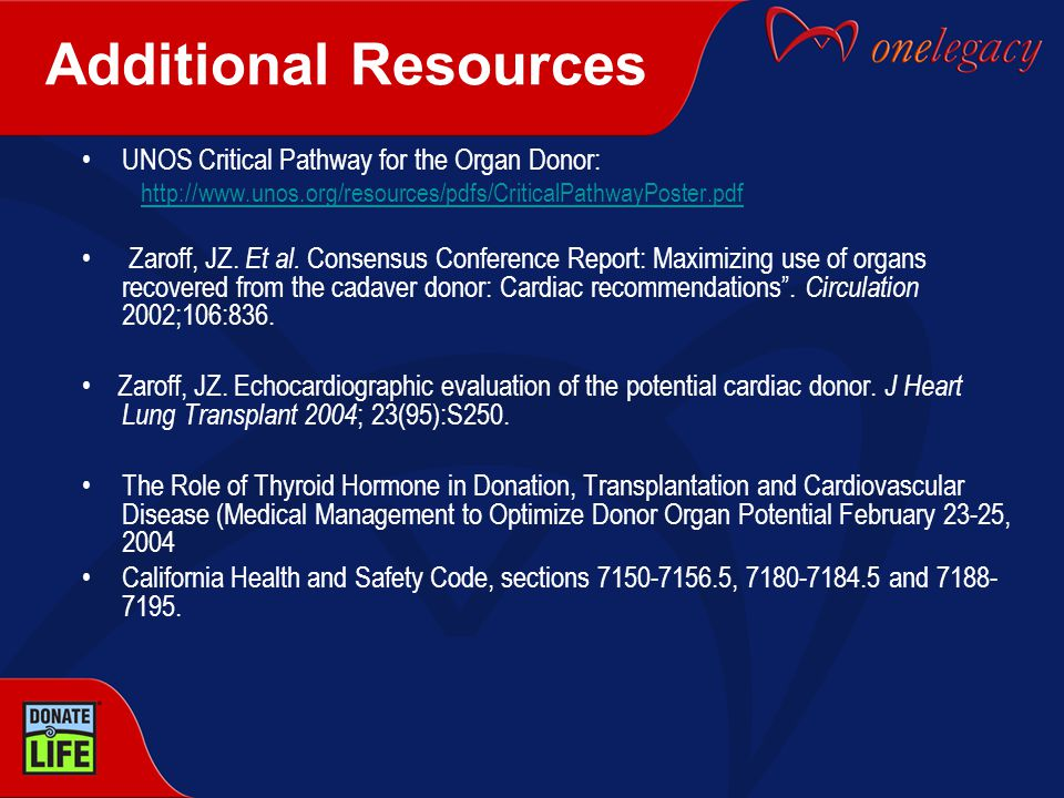 Additional Resources UNOS Critical Pathway for the Organ Donor: http://www.unos.org/resources/pdfs/CriticalPathwayPoster.pdf Zaroff, JZ.