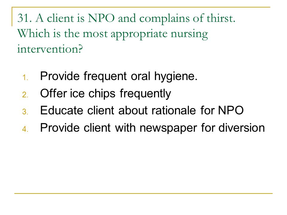 31.A client is NPO and complains of thirst. Which is the most appropriate nursing intervention.