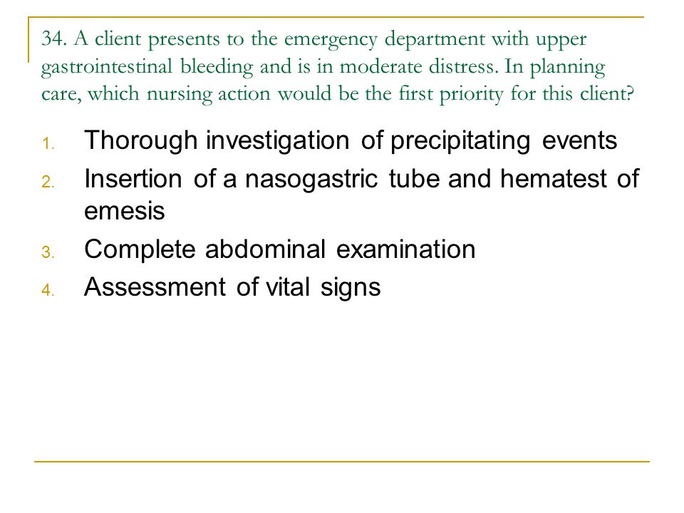 34. A client presents to the emergency department with upper gastrointestinal bleeding and is in moderate distress. In planning care, which nursing ac