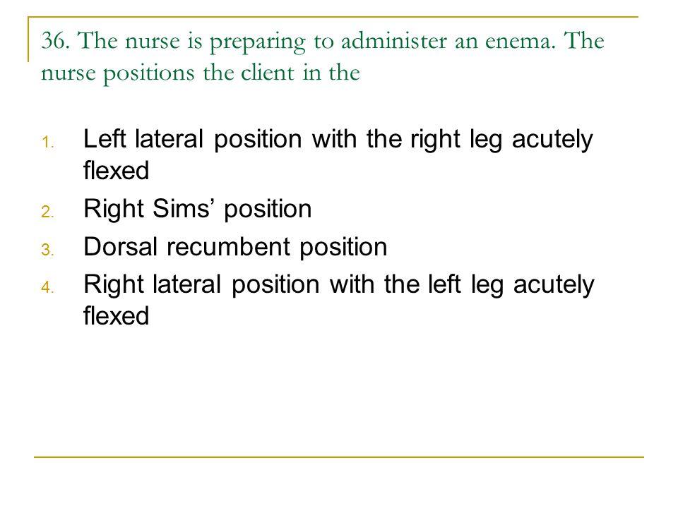 36.The nurse is preparing to administer an enema.