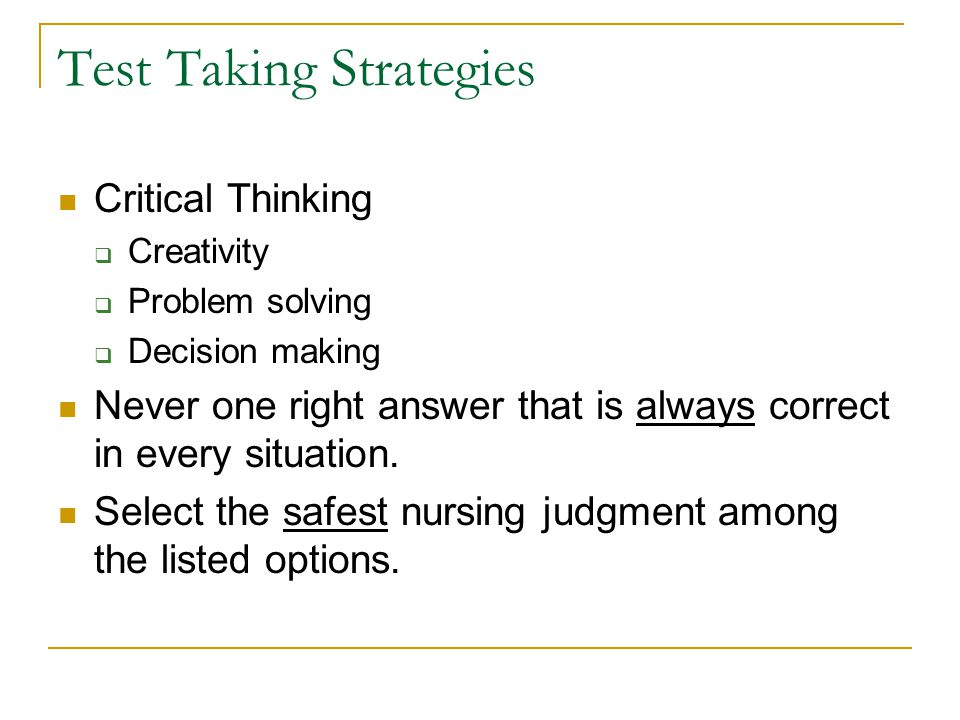 Test Taking Strategies Critical Thinking  Creativity  Problem solving  Decision making Never one right answer that is always correct in every situation.