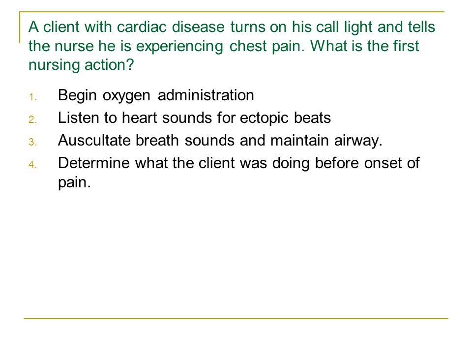 A client with cardiac disease turns on his call light and tells the nurse he is experiencing chest pain.
