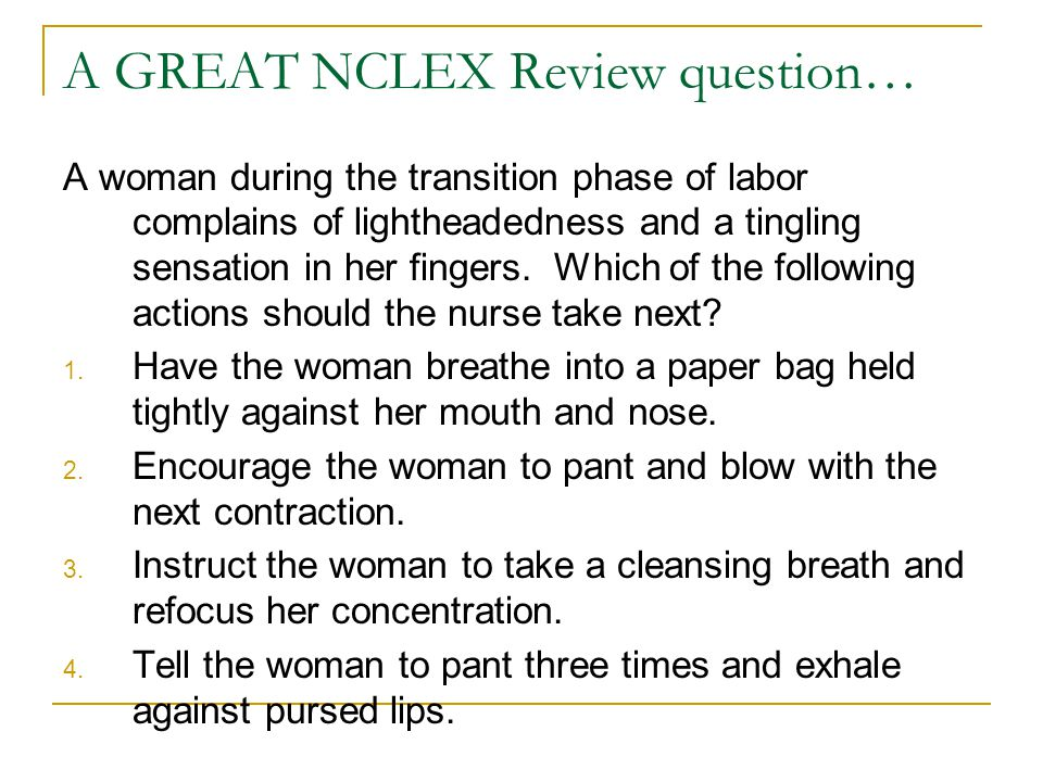 A GREAT NCLEX Review question… A woman during the transition phase of labor complains of lightheadedness and a tingling sensation in her fingers.