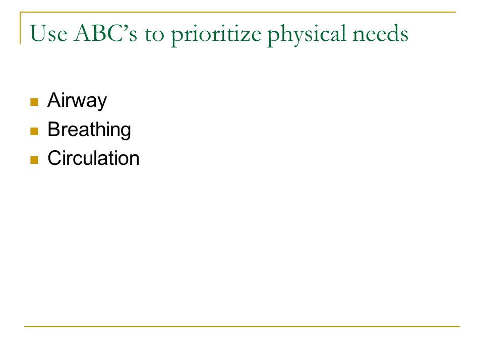 Use ABC's to prioritize physical needs Airway Breathing Circulation