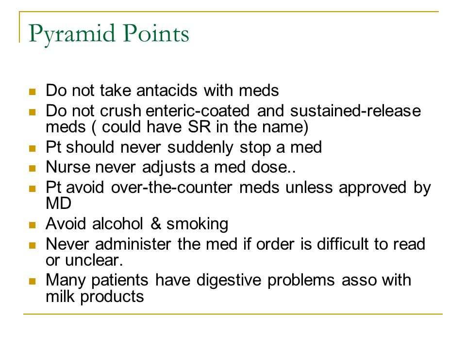 Pyramid Points Do not take antacids with meds Do not crush enteric-coated and sustained-release meds ( could have SR in the name) Pt should never suddenly stop a med Nurse never adjusts a med dose..