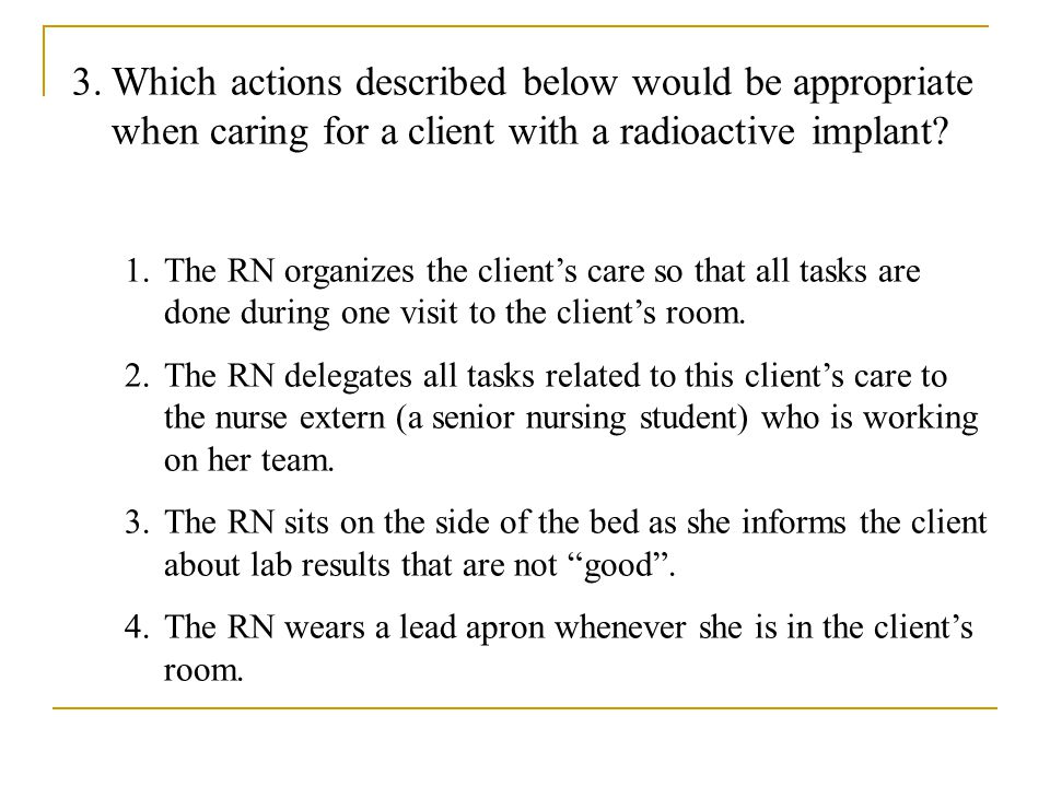 3.Which actions described below would be appropriate when caring for a client with a radioactive implant.