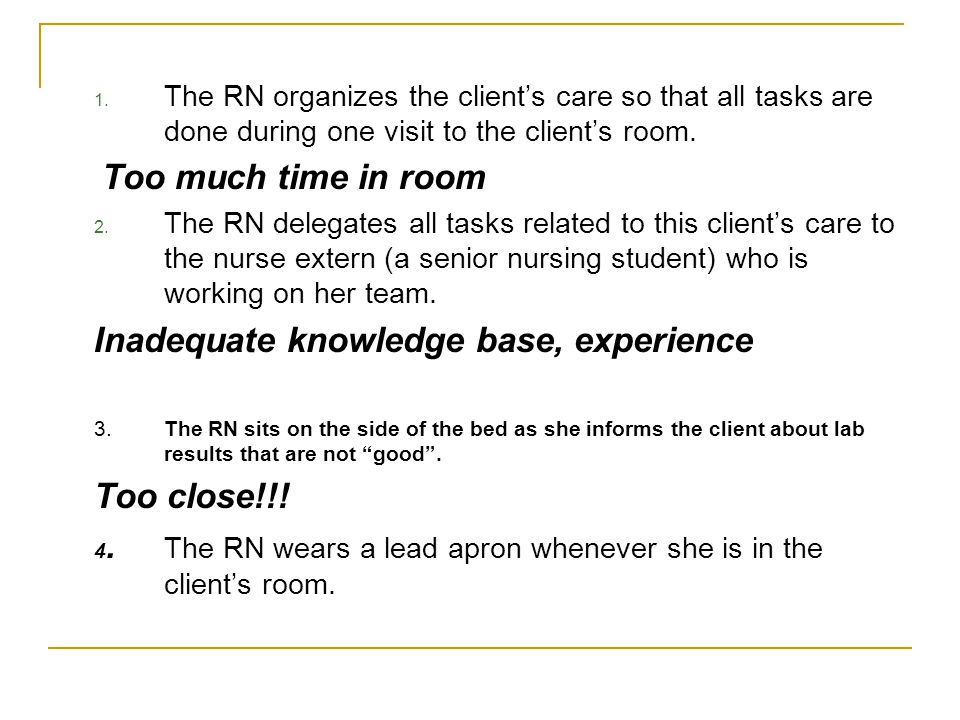 1. The RN organizes the client's care so that all tasks are done during one visit to the client's room. Too much time in room 2. The RN delegates all