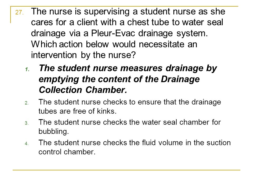 27. The nurse is supervising a student nurse as she cares for a client with a chest tube to water seal drainage via a Pleur-Evac drainage system. Whic