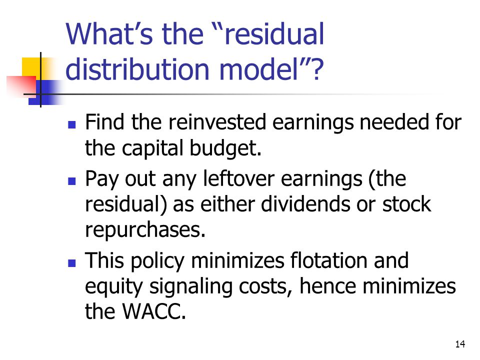 "14 What's the ""residual distribution model""? Find the reinvested earnings needed for the capital budget. Pay out any leftover earnings (the residual)"