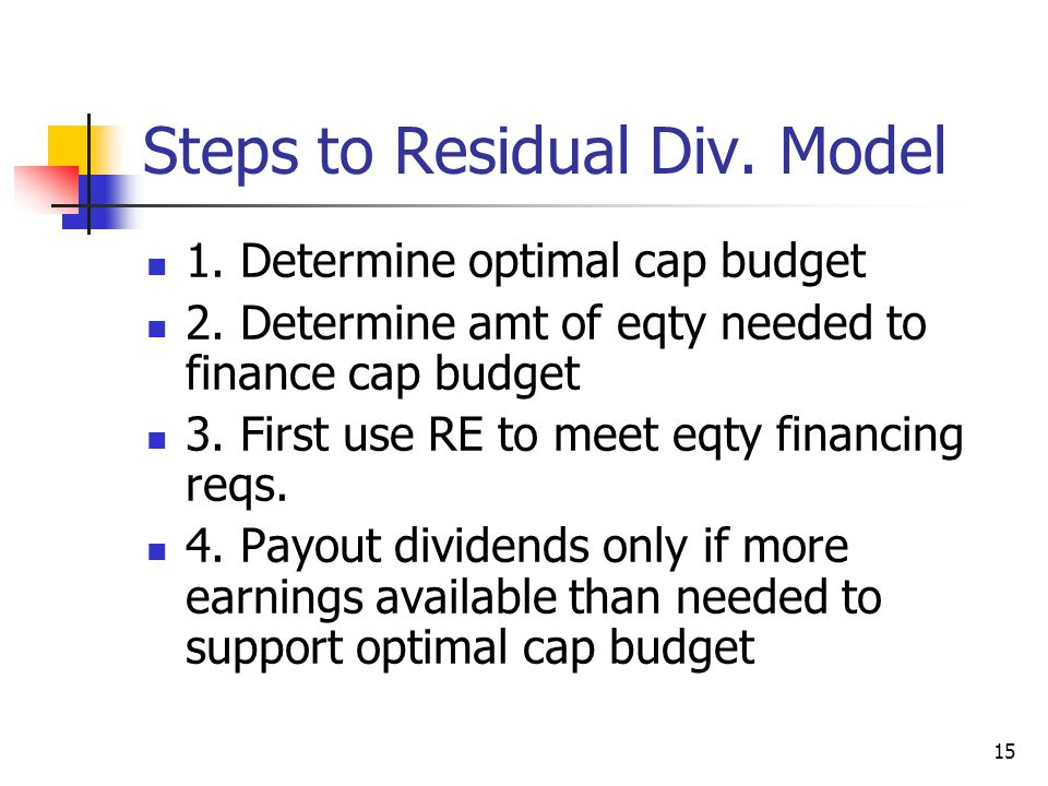15 Steps to Residual Div. Model 1. Determine optimal cap budget 2. Determine amt of eqty needed to finance cap budget 3. First use RE to meet eqty fin