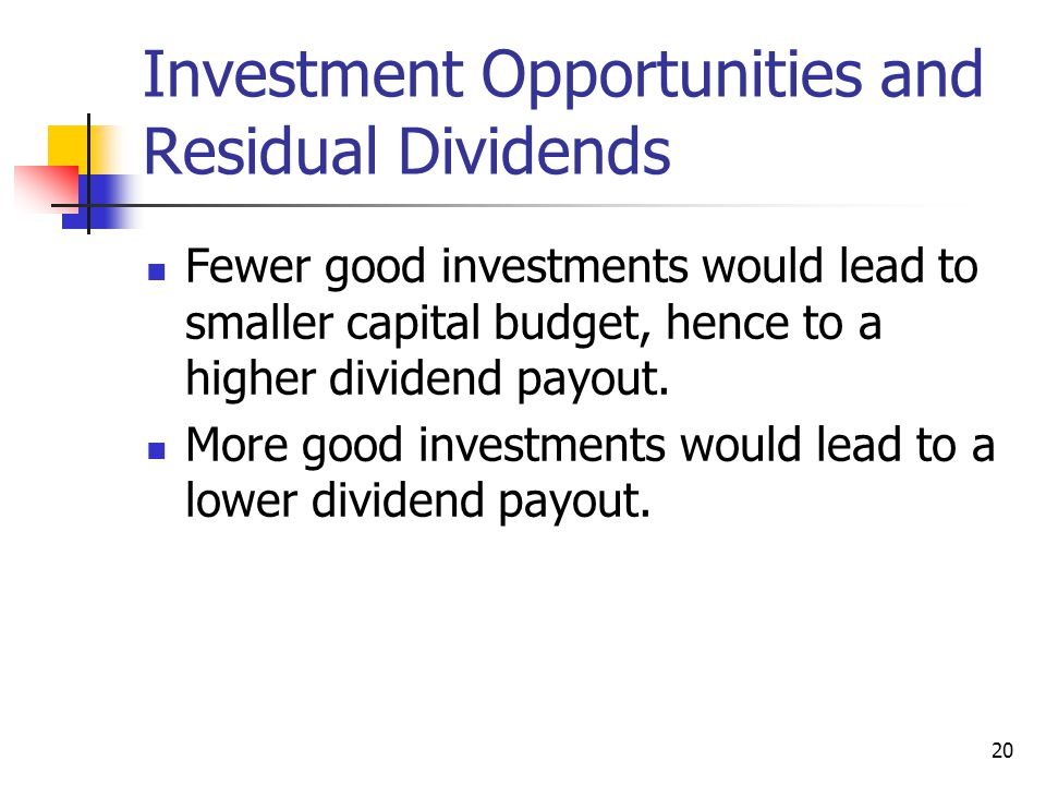 20 Investment Opportunities and Residual Dividends Fewer good investments would lead to smaller capital budget, hence to a higher dividend payout. Mor