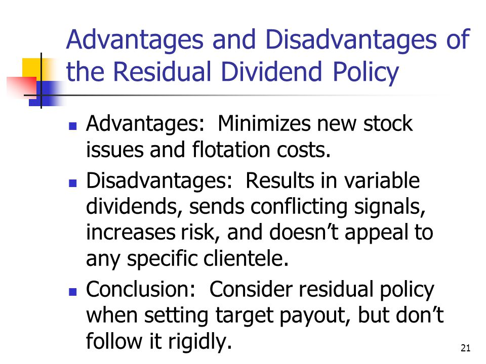 21 Advantages and Disadvantages of the Residual Dividend Policy Advantages: Minimizes new stock issues and flotation costs. Disadvantages: Results in