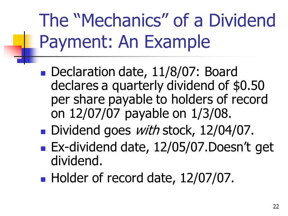 "22 The ""Mechanics"" of a Dividend Payment: An Example Declaration date, 11/8/07: Board declares a quarterly dividend of $0.50 per share payable to hold"