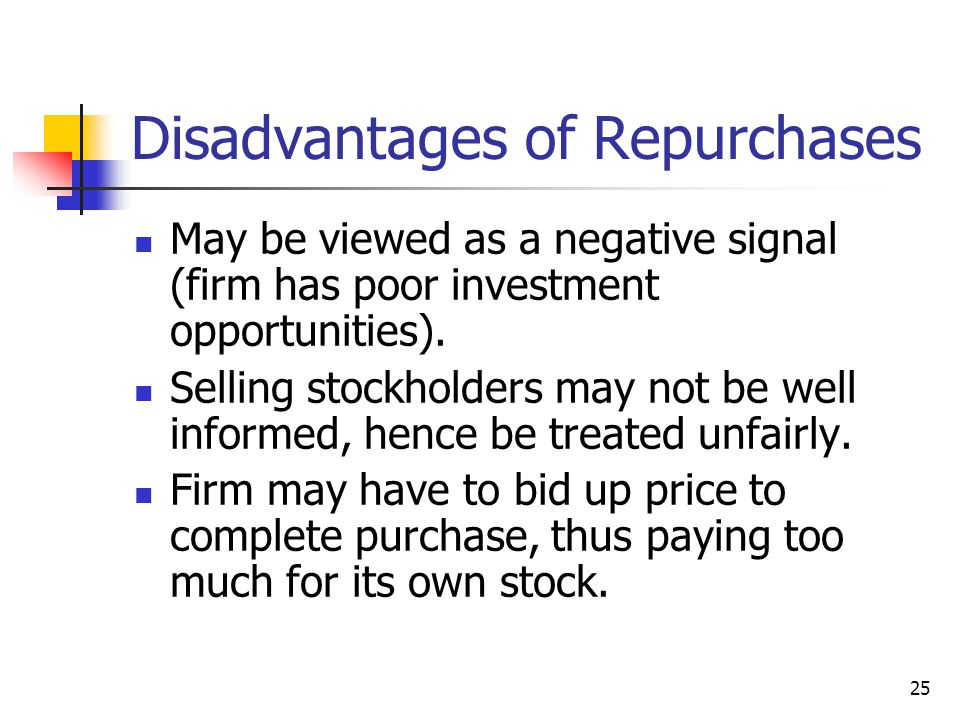 25 Disadvantages of Repurchases May be viewed as a negative signal (firm has poor investment opportunities). Selling stockholders may not be well info