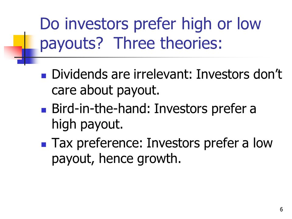 6 Do investors prefer high or low payouts? Three theories: Dividends are irrelevant: Investors don't care about payout. Bird-in-the-hand: Investors pr