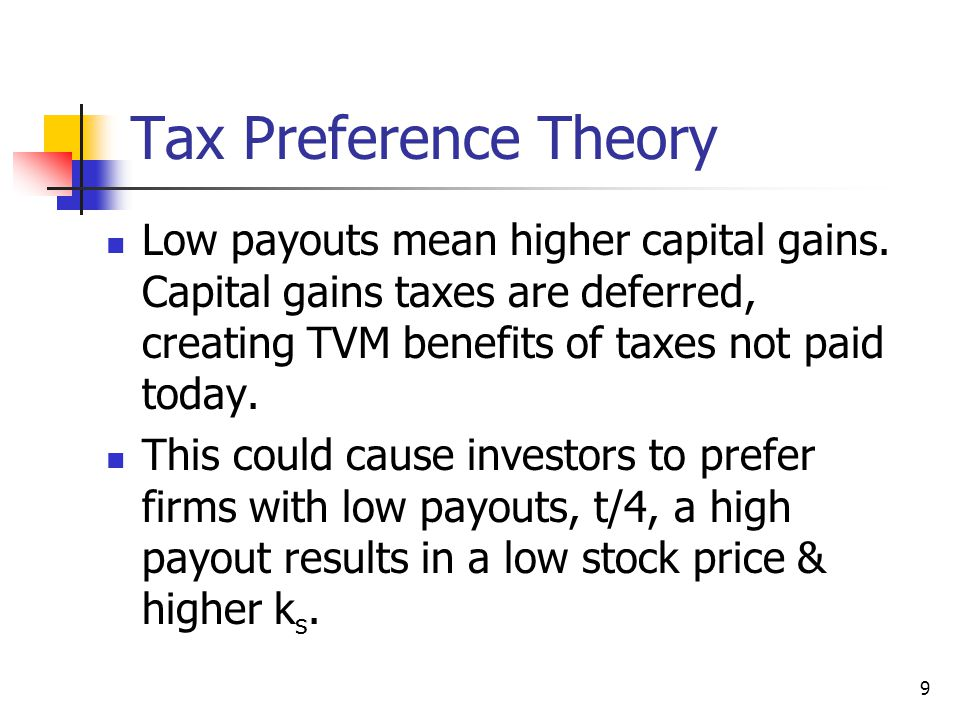 9 Tax Preference Theory Low payouts mean higher capital gains. Capital gains taxes are deferred, creating TVM benefits of taxes not paid today. This c