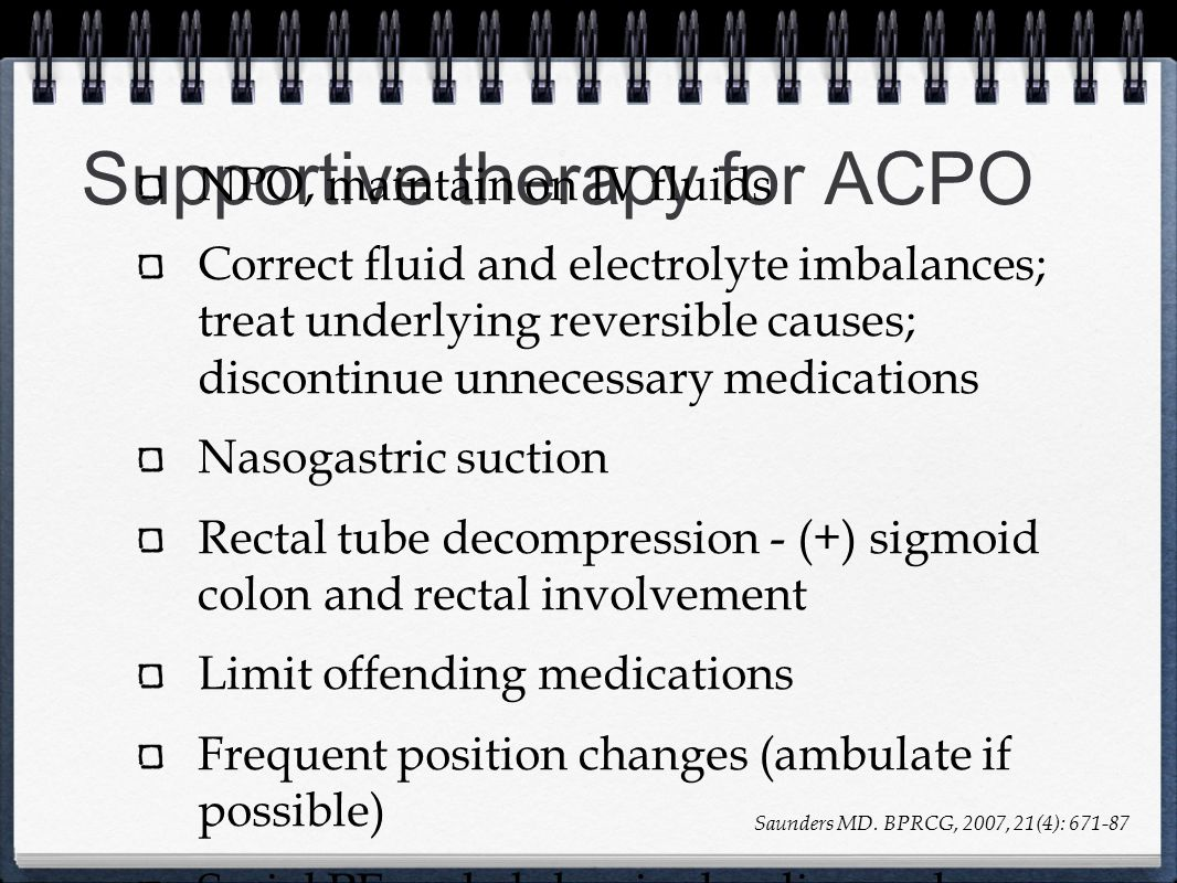 Supportive therapy for ACPO NPO, maintain on IV fluids Correct fluid and electrolyte imbalances; treat underlying reversible causes; discontinue unnec