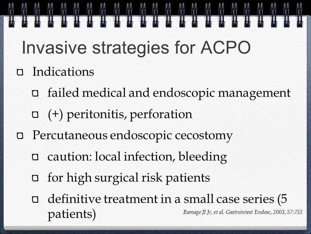 Invasive strategies for ACPO Indications failed medical and endoscopic management (+) peritonitis, perforation Percutaneous endoscopic cecostomy cauti