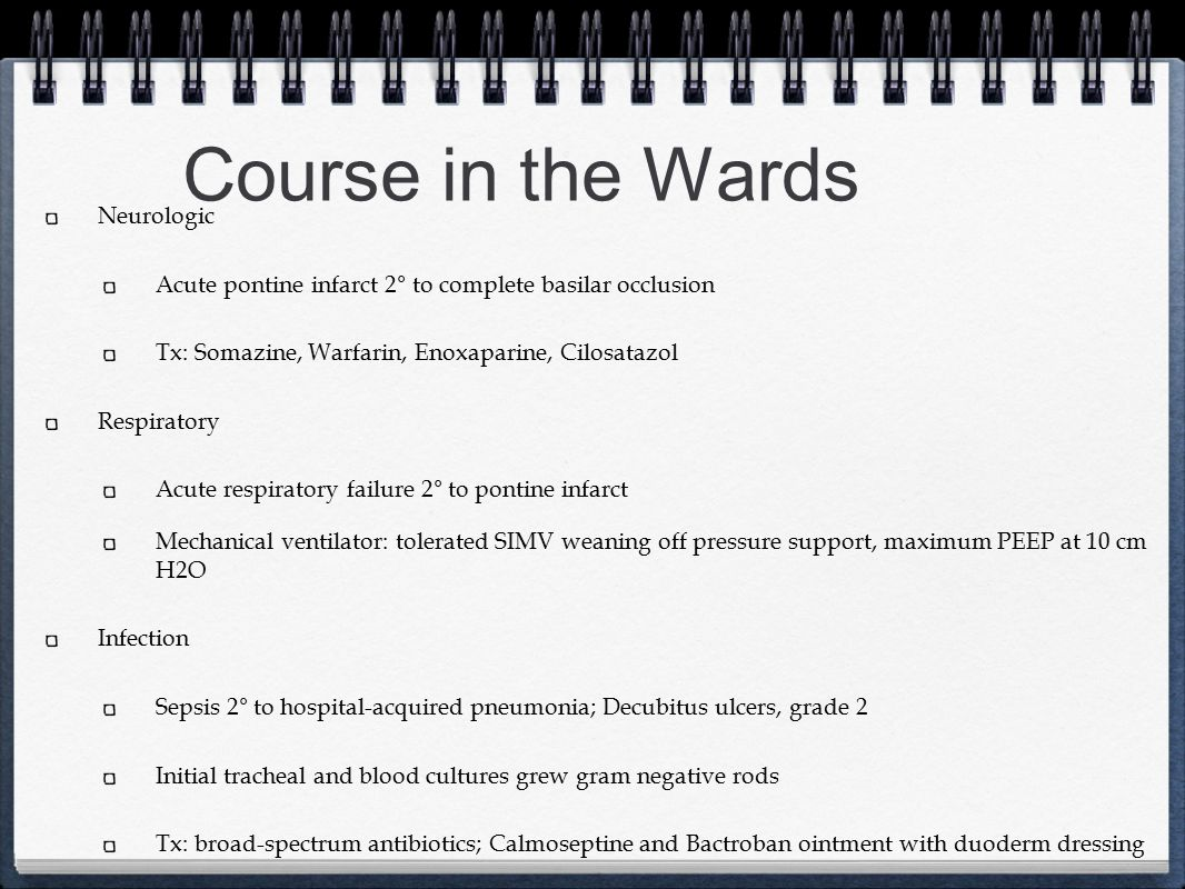 Course in the Wards Neurologic Acute pontine infarct 2° to complete basilar occlusion Tx: Somazine, Warfarin, Enoxaparine, Cilosatazol Respiratory Acu
